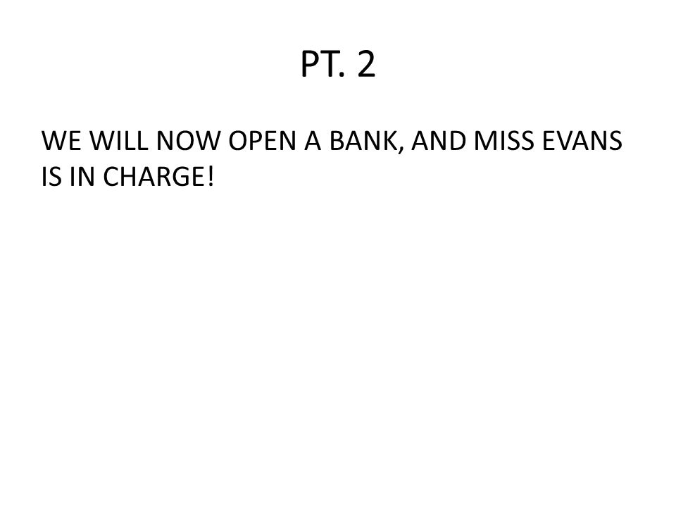 PT. 2 WE WILL NOW OPEN A BANK, AND MISS EVANS IS IN CHARGE!