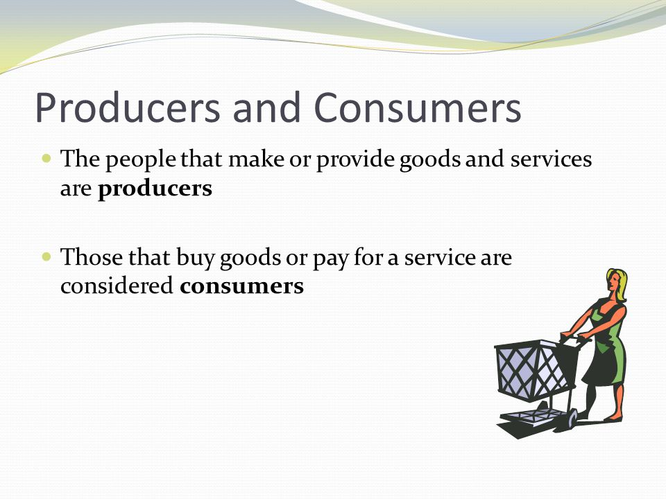 Producers and Consumers The people that make or provide goods and services are producers Those that buy goods or pay for a service are considered cons