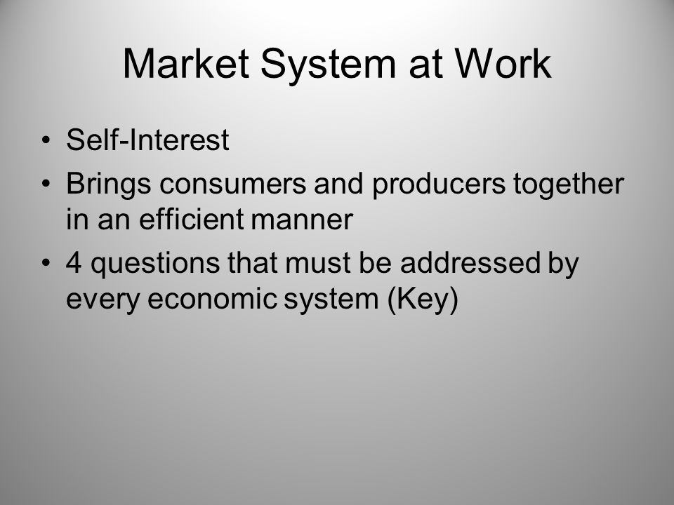 Market System at Work Self-Interest Brings consumers and producers together in an efficient manner 4 questions that must be addressed by every economi