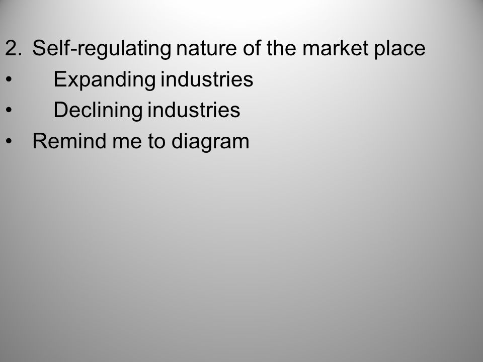 2.Self-regulating nature of the market place Expanding industries Declining industries Remind me to diagram