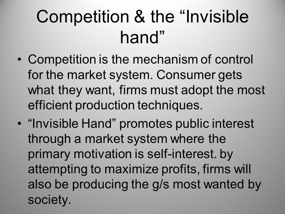 "Competition & the ""Invisible hand"" Competition is the mechanism of control for the market system. Consumer gets what they want, firms must adopt the m"