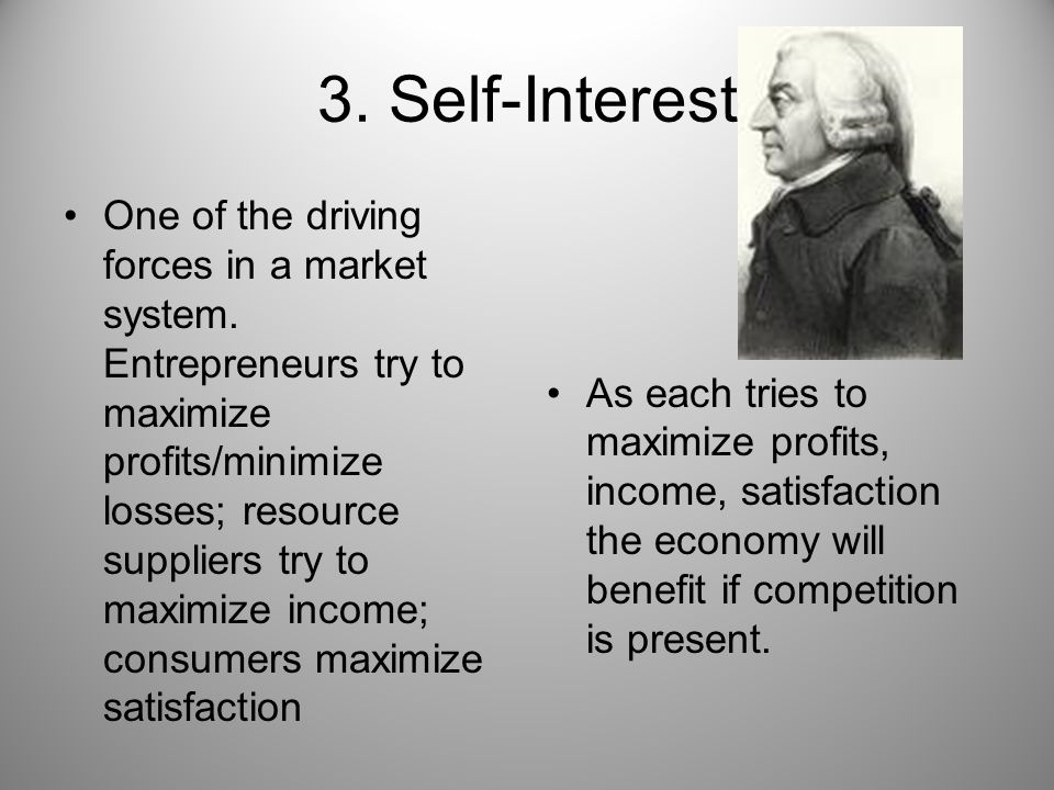 3. Self-Interest One of the driving forces in a market system. Entrepreneurs try to maximize profits/minimize losses; resource suppliers try to maximi
