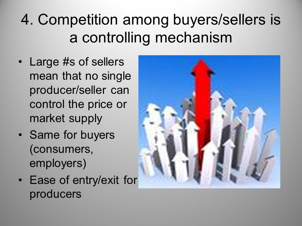4. Competition among buyers/sellers is a controlling mechanism Large #s of sellers mean that no single producer/seller can control the price or market