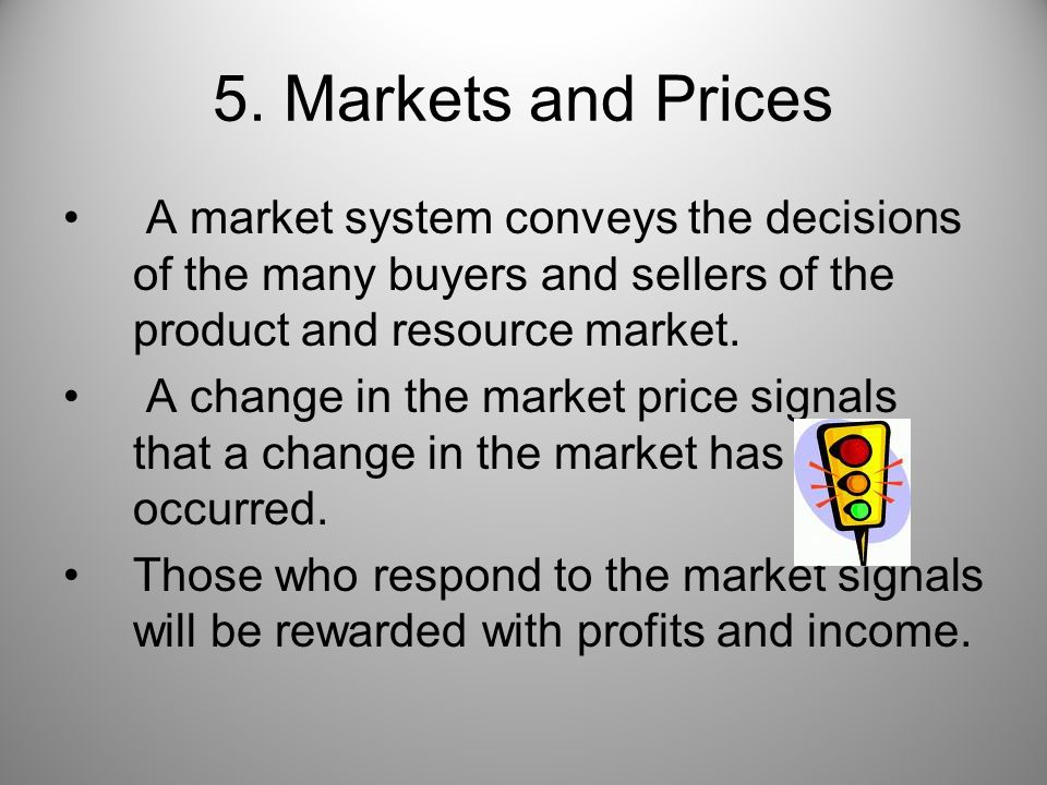 5. Markets and Prices A market system conveys the decisions of the many buyers and sellers of the product and resource market. A change in the market