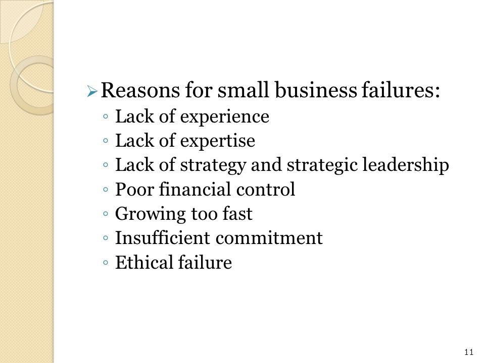  Reasons for small business failures: ◦ Lack of experience ◦ Lack of expertise ◦ Lack of strategy and strategic leadership ◦ Poor financial control ◦