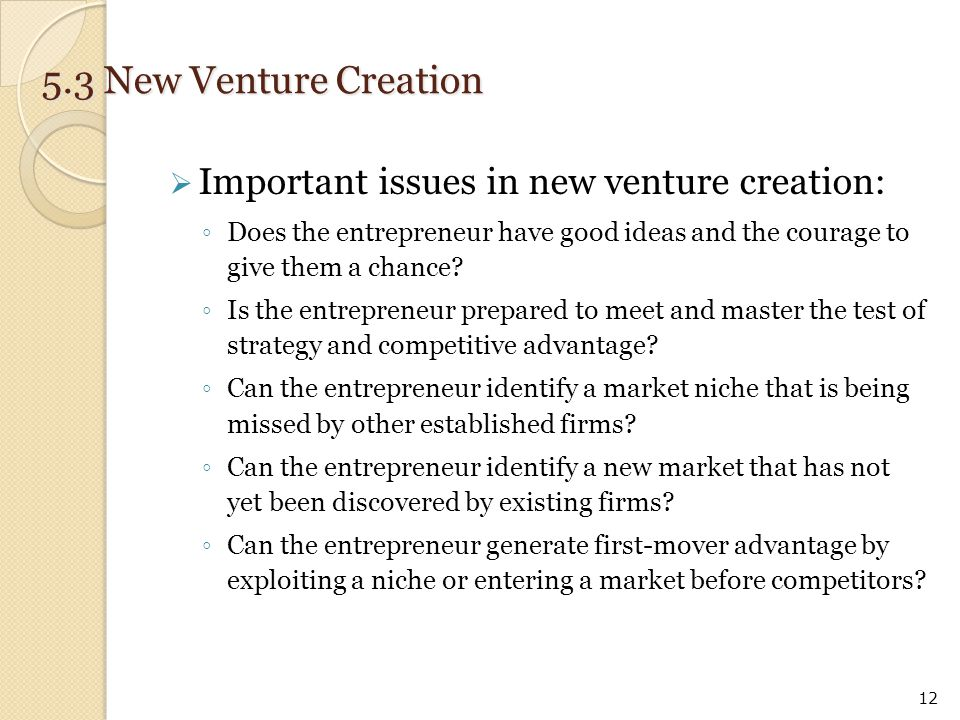  Important issues in new venture creation: ◦ Does the entrepreneur have good ideas and the courage to give them a chance? ◦ Is the entrepreneur prepa