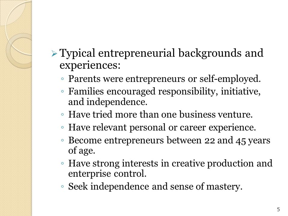  Typical entrepreneurial backgrounds and experiences: ◦ Parents were entrepreneurs or self-employed. ◦ Families encouraged responsibility, initiative
