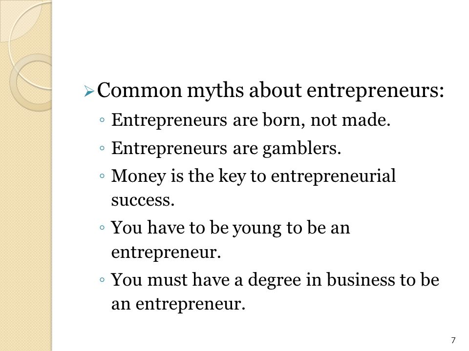  Common myths about entrepreneurs: ◦ Entrepreneurs are born, not made. ◦ Entrepreneurs are gamblers. ◦ Money is the key to entrepreneurial success. ◦