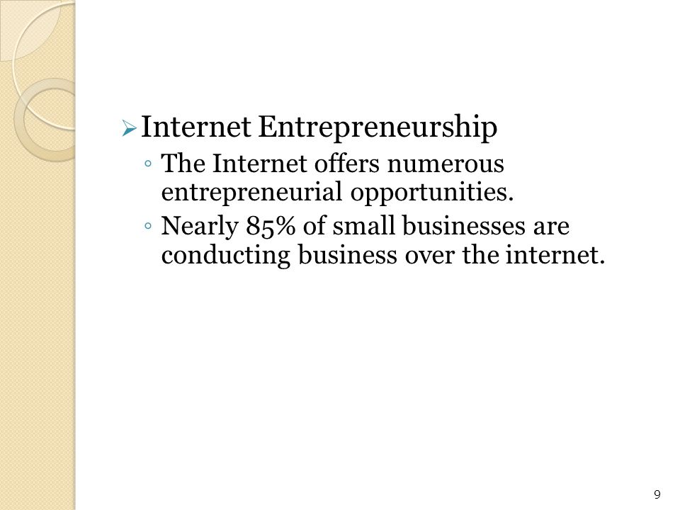 Internet Entrepreneurship ◦ The Internet offers numerous entrepreneurial opportunities. ◦ Nearly 85% of small businesses are conducting business ove