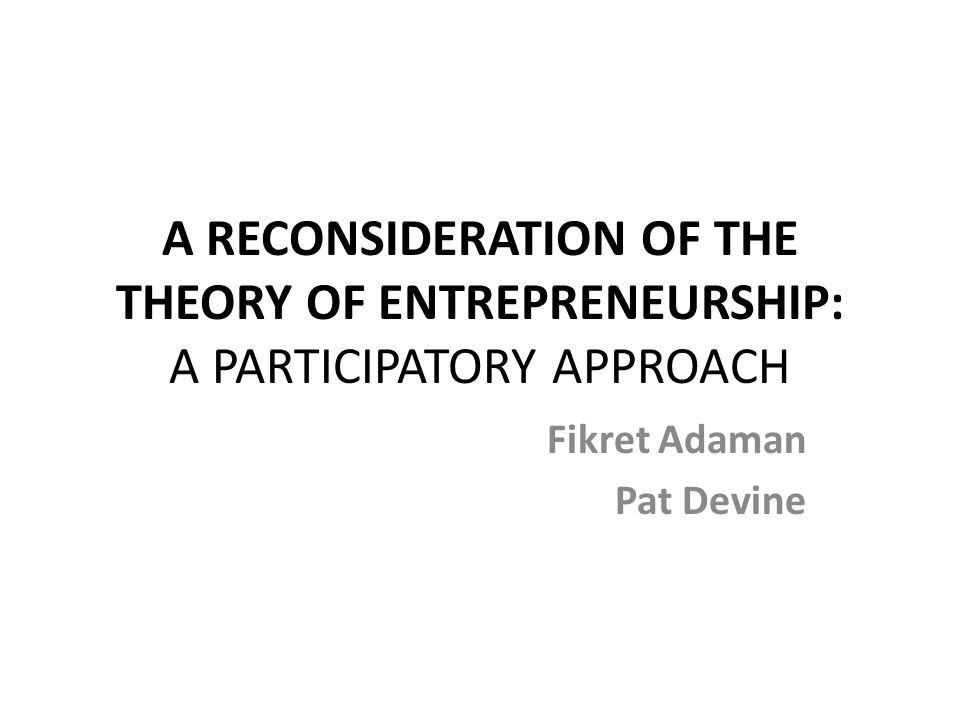 A RECONSIDERATION OF THE THEORY OF ENTREPRENEURSHIP: A PARTICIPATORY APPROACH Fikret Adaman Pat Devine