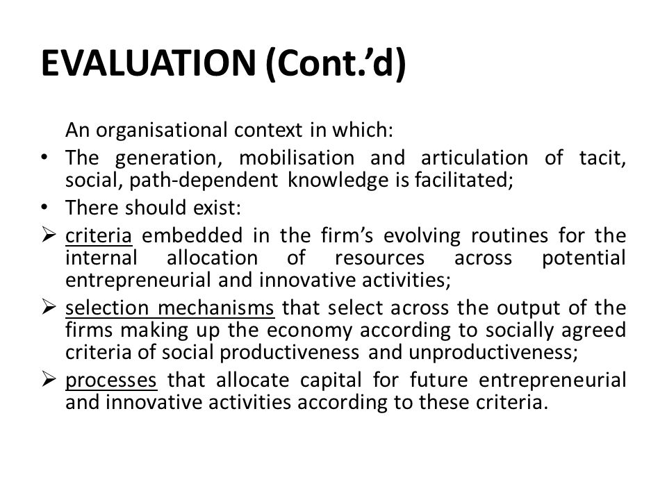 EVALUATION (Cont.'d) An organisational context in which: The generation, mobilisation and articulation of tacit, social, path-dependent knowledge is facilitated; There should exist:  criteria embedded in the firm's evolving routines for the internal allocation of resources across potential entrepreneurial and innovative activities;  selection mechanisms that select across the output of the firms making up the economy according to socially agreed criteria of social productiveness and unproductiveness;  processes that allocate capital for future entrepreneurial and innovative activities according to these criteria.