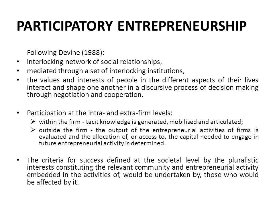 PARTICIPATORY ENTREPRENEURSHIP Following Devine (1988): interlocking network of social relationships, mediated through a set of interlocking institutions, the values and interests of people in the different aspects of their lives interact and shape one another in a discursive process of decision making through negotiation and cooperation.