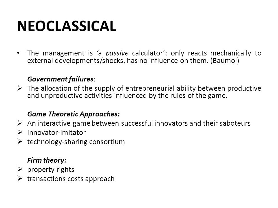 NEOCLASSICAL The management is 'a passive calculator': only reacts mechanically to external developments/shocks, has no influence on them. (Baumol) Go