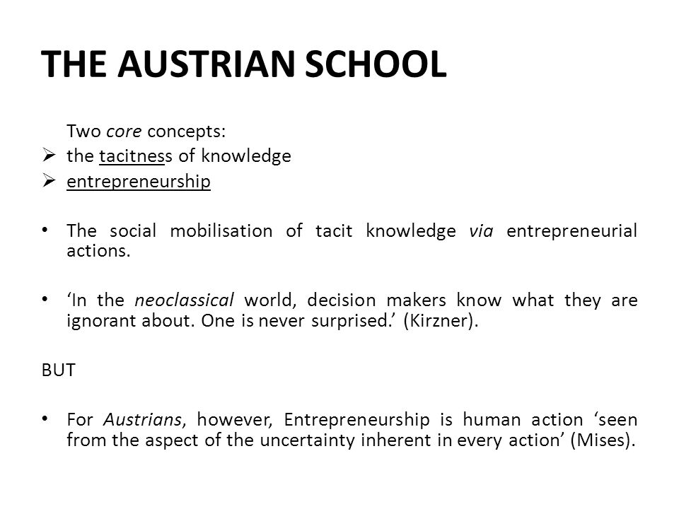 THE AUSTRIAN SCHOOL Two core concepts:  the tacitness of knowledge  entrepreneurship The social mobilisation of tacit knowledge via entrepreneurial actions.