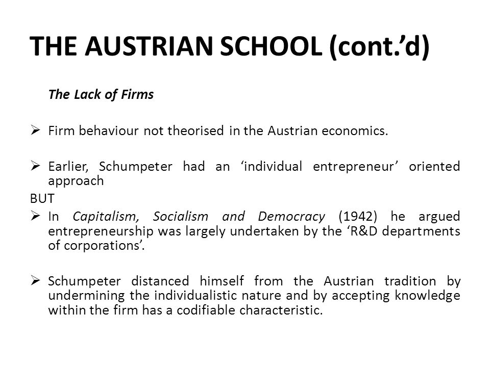 THE AUSTRIAN SCHOOL (cont.'d) The Lack of Firms  Firm behaviour not theorised in the Austrian economics.