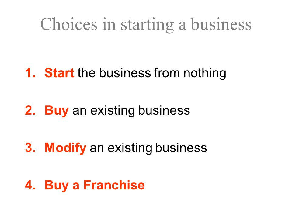 Choices in starting a business 1.Start the business from nothing 2.Buy an existing business 3.Modify an existing business 4.Buy a Franchise