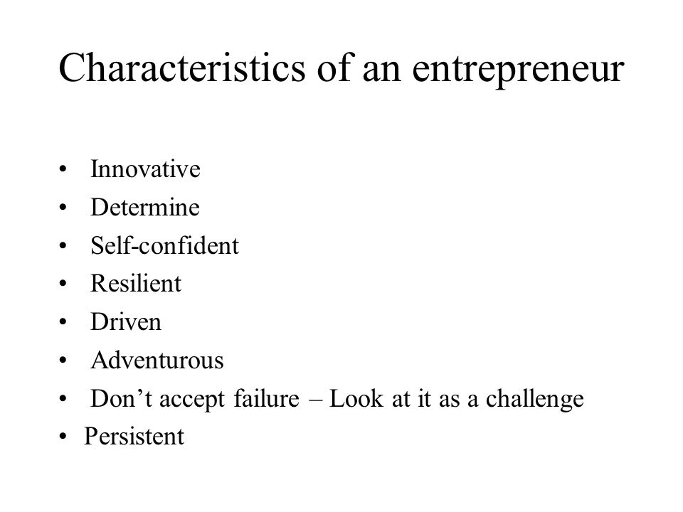 Characteristics of an entrepreneur Innovative Determine Self-confident Resilient Driven Adventurous Don't accept failure – Look at it as a challenge Persistent