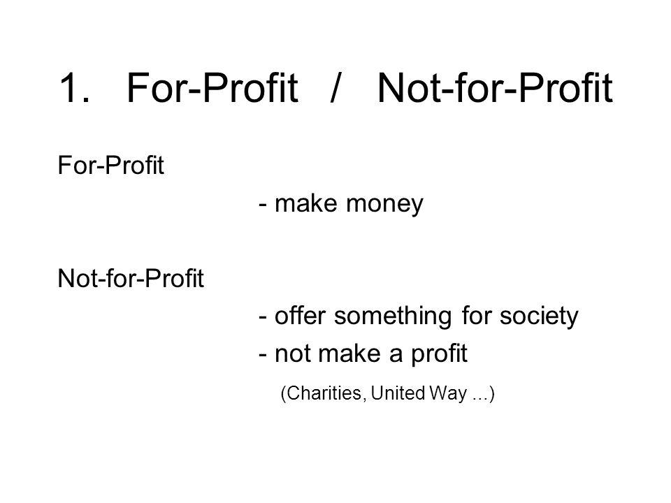 1. For-Profit / Not-for-Profit For-Profit - make money Not-for-Profit - offer something for society - not make a profit (Charities, United Way...)