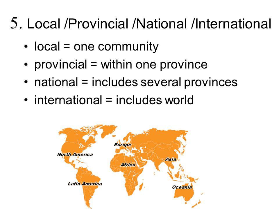 5. Local /Provincial /National /International local = one community provincial = within one province national = includes several provinces internation