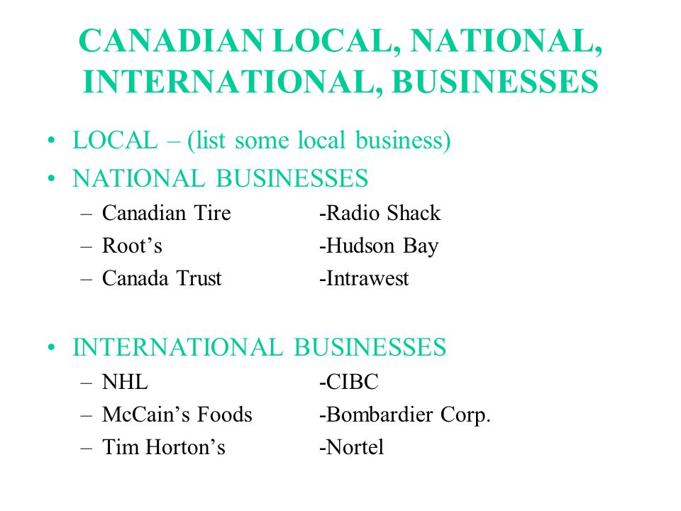 CANADIAN LOCAL, NATIONAL, INTERNATIONAL, BUSINESSES LOCAL – (list some local business) NATIONAL BUSINESSES –Canadian Tire-Radio Shack –Root's-Hudson Bay –Canada Trust-Intrawest INTERNATIONAL BUSINESSES –NHL-CIBC –McCain's Foods-Bombardier Corp.