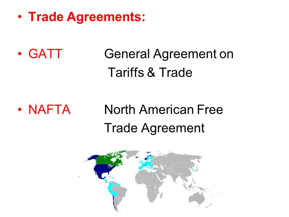 Trade Agreements: GATTGeneral Agreement on Tariffs & Trade NAFTA North American Free Trade Agreement