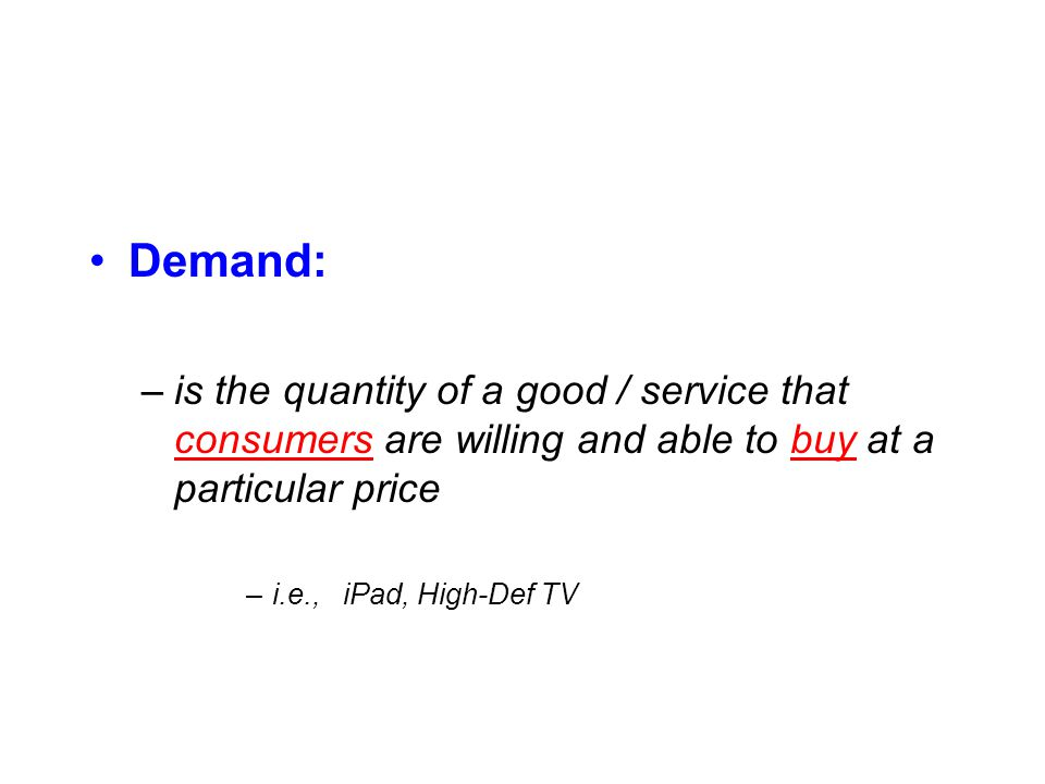 Demand: –is the quantity of a good / service that consumers are willing and able to buy at a particular price –i.e., iPad, High-Def TV