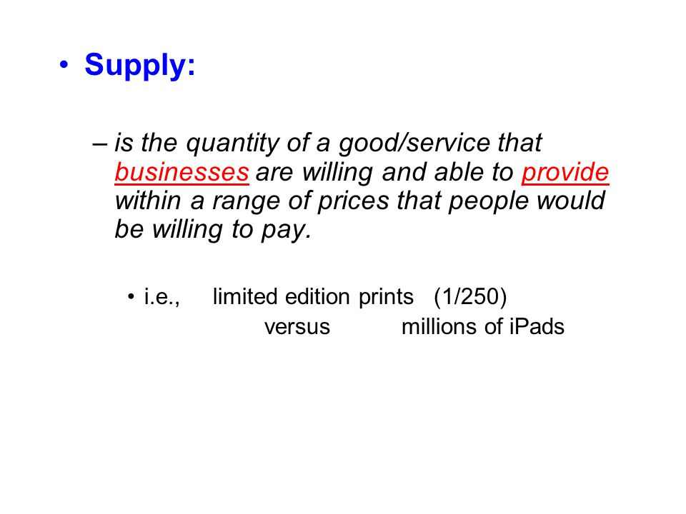 Supply: –is the quantity of a good/service that businesses are willing and able to provide within a range of prices that people would be willing to pay.
