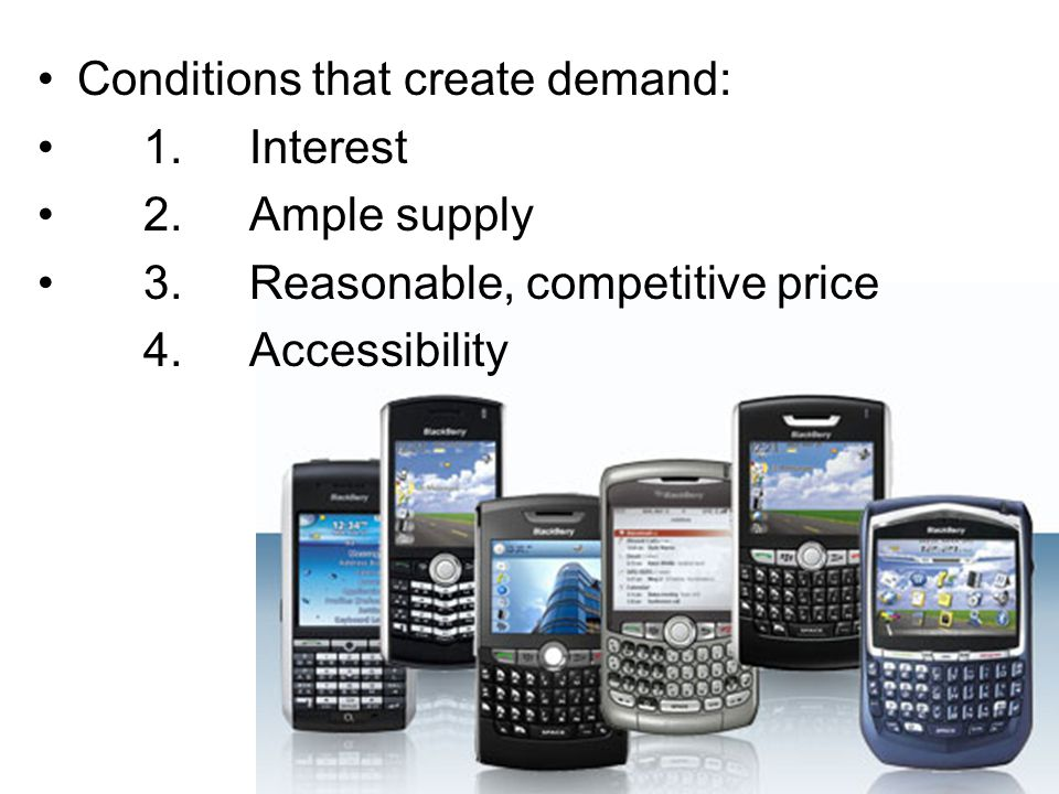 Conditions that create demand: 1.Interest 2.Ample supply 3.Reasonable, competitive price 4.Accessibility