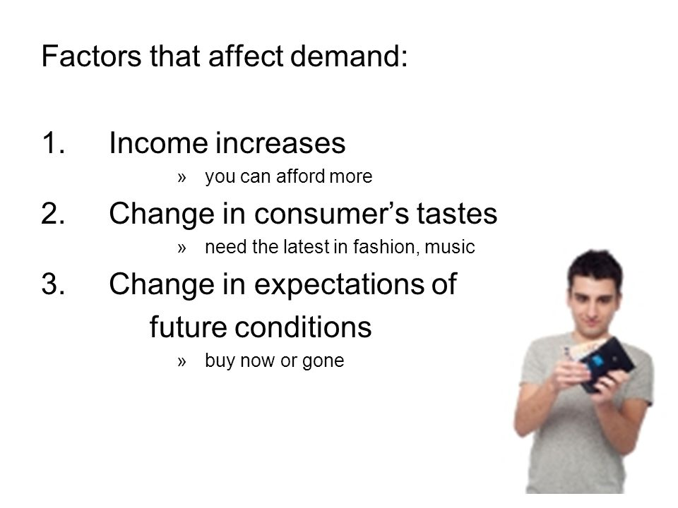 Factors that affect demand: 1.Income increases »you can afford more 2.Change in consumer's tastes »need the latest in fashion, music 3.Change in expectations of future conditions »buy now or gone