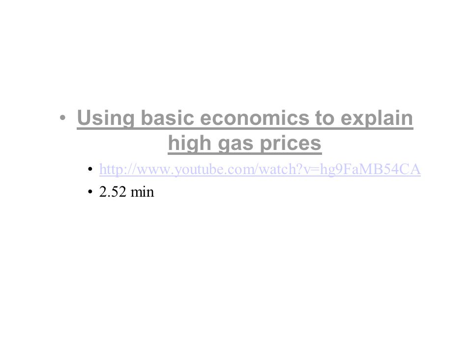 Using basic economics to explain high gas prices http://www.youtube.com/watch v=hg9FaMB54CA 2.52 min