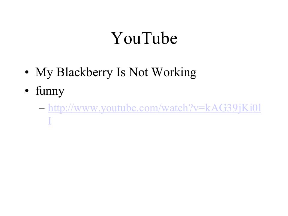 YouTube My Blackberry Is Not Working funny –http://www.youtube.com/watch v=kAG39jKi0l Ihttp://www.youtube.com/watch v=kAG39jKi0l I