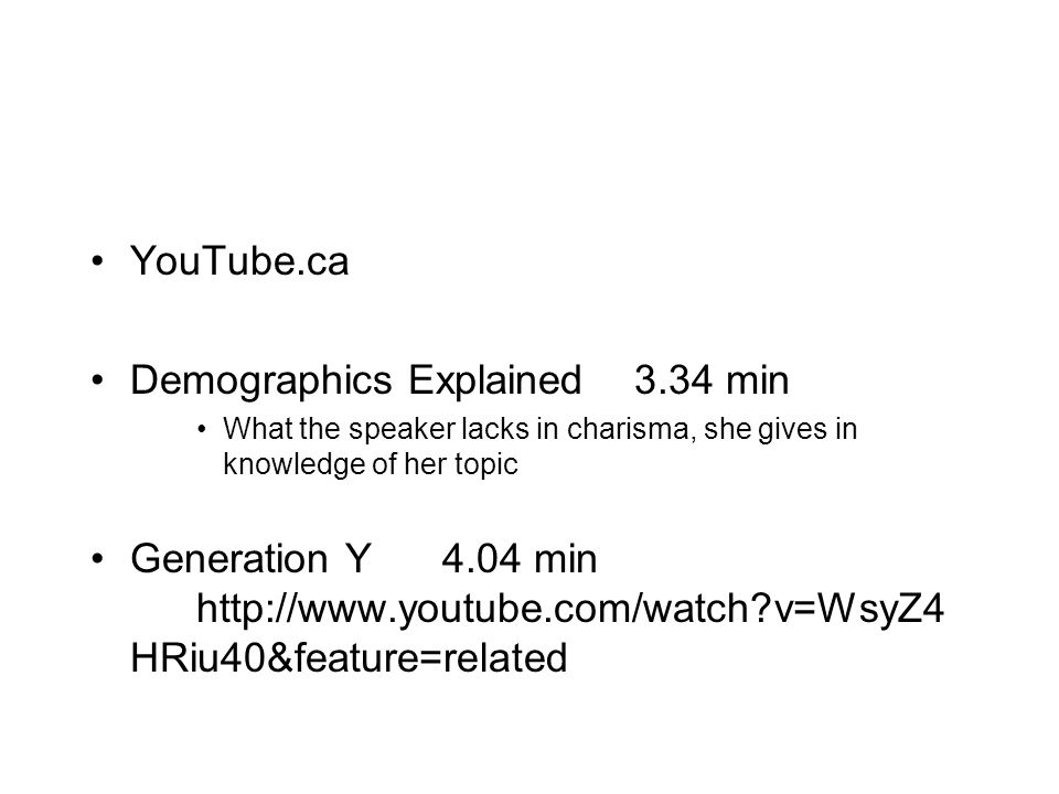 YouTube.ca Demographics Explained 3.34 min What the speaker lacks in charisma, she gives in knowledge of her topic Generation Y 4.04 min http://www.youtube.com/watch v=WsyZ4 HRiu40&feature=related