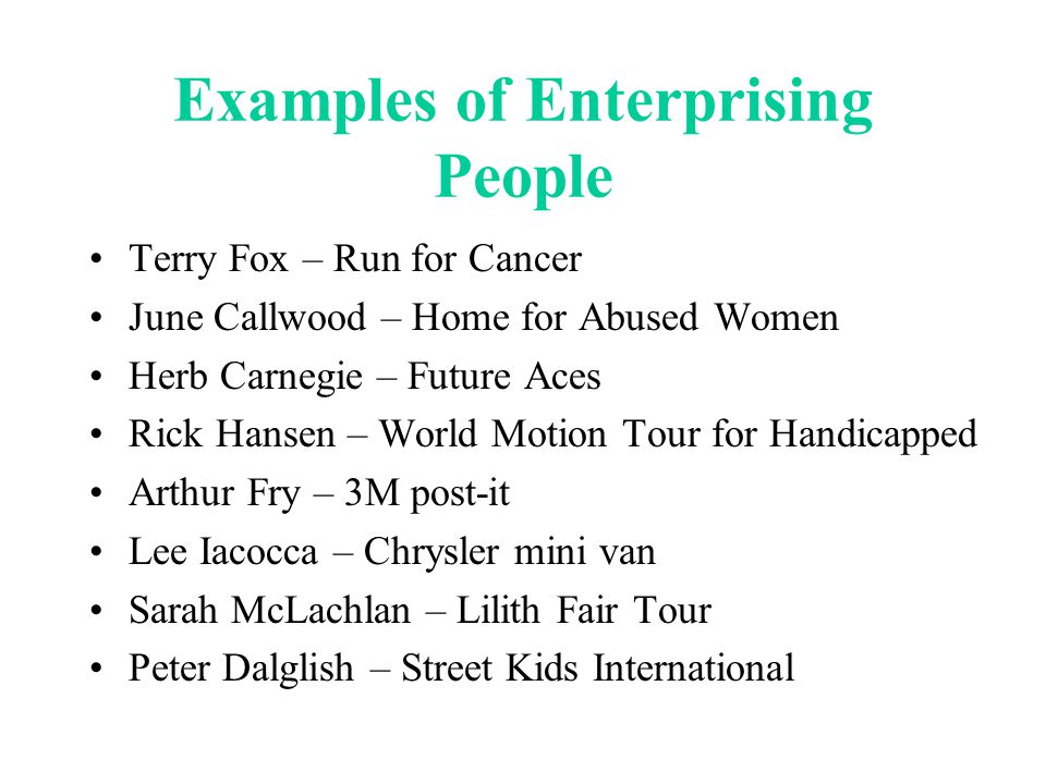 Examples of Enterprising People Terry Fox – Run for Cancer June Callwood – Home for Abused Women Herb Carnegie – Future Aces Rick Hansen – World Motion Tour for Handicapped Arthur Fry – 3M post-it Lee Iacocca – Chrysler mini van Sarah McLachlan – Lilith Fair Tour Peter Dalglish – Street Kids International