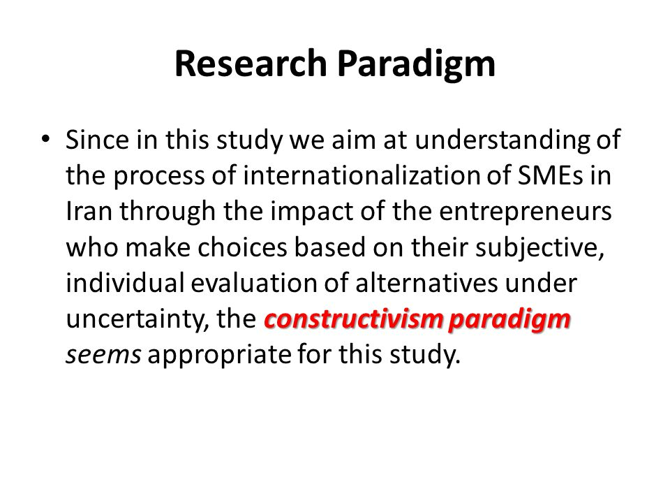 Research Paradigm constructivism paradigm Since in this study we aim at understanding of the process of internationalization of SMEs in Iran through t