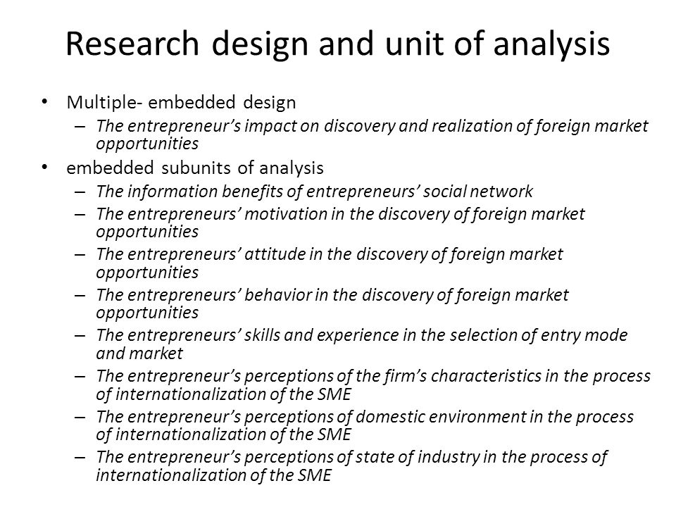 Research design and unit of analysis Multiple- embedded design – The entrepreneur's impact on discovery and realization of foreign market opportunitie