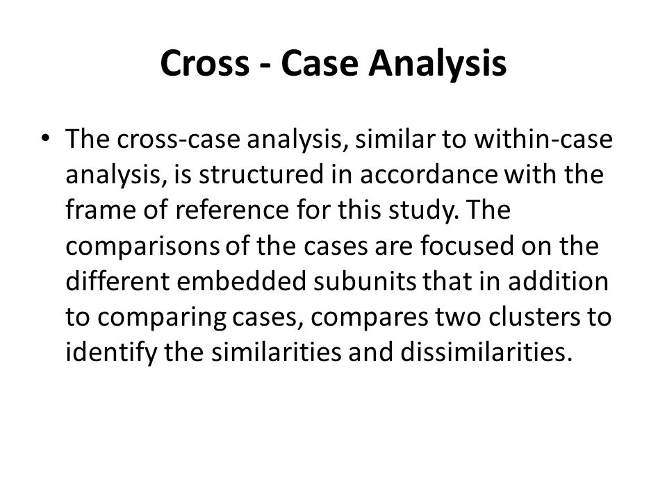 Cross - Case Analysis The cross-case analysis, similar to within-case analysis, is structured in accordance with the frame of reference for this study