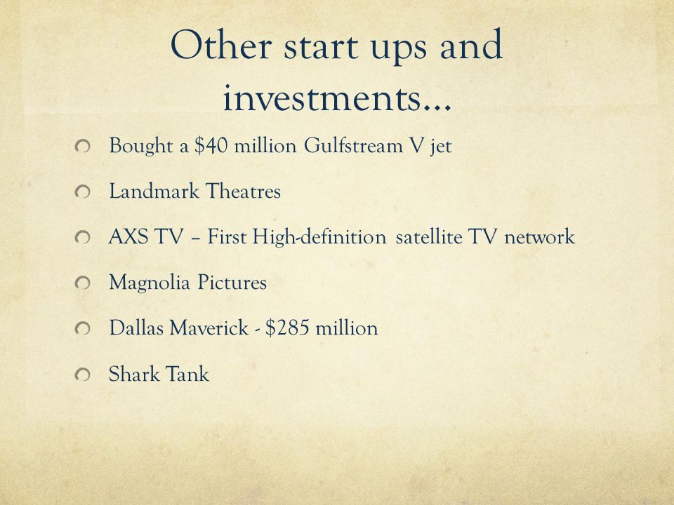 Other start ups and investments… Bought a $40 million Gulfstream V jet Landmark Theatres AXS TV – First High-definition satellite TV network Magnolia Pictures Dallas Maverick - $285 million Shark Tank