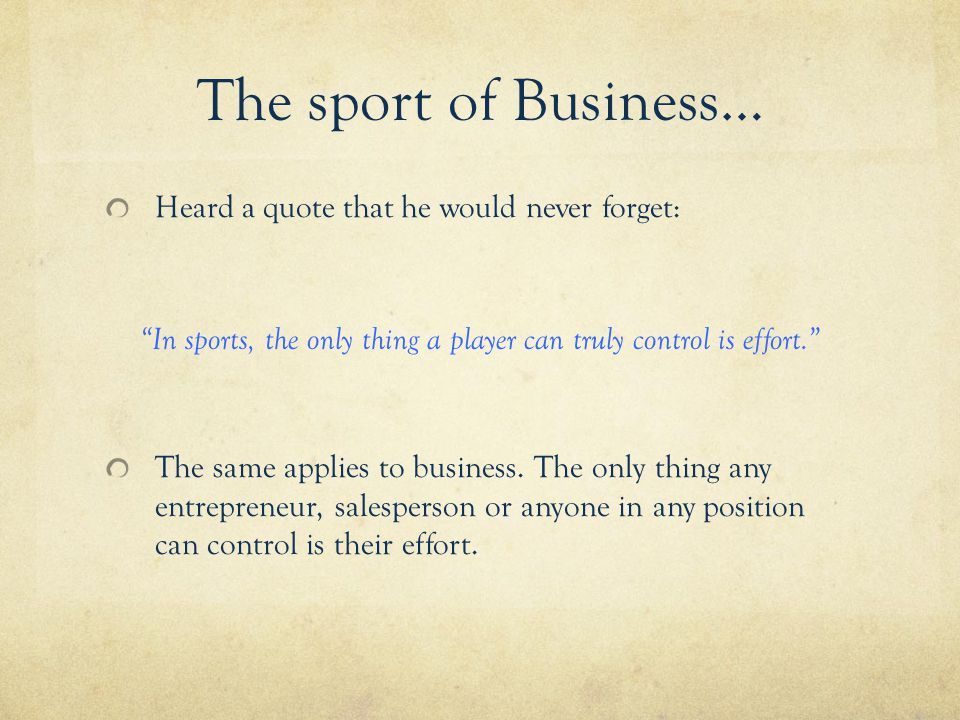 The sport of Business… Heard a quote that he would never forget: In sports, the only thing a player can truly control is effort. The same applies to business.