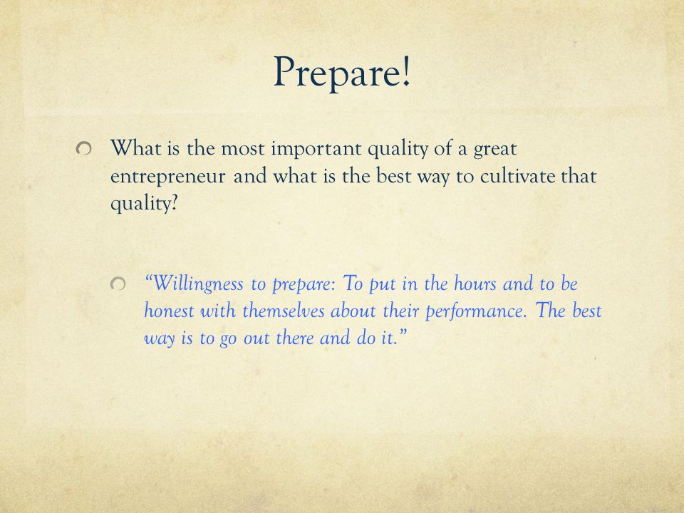 "Prepare! What is the most important quality of a great entrepreneur and what is the best way to cultivate that quality? ""Willingness to prepare: To pu"