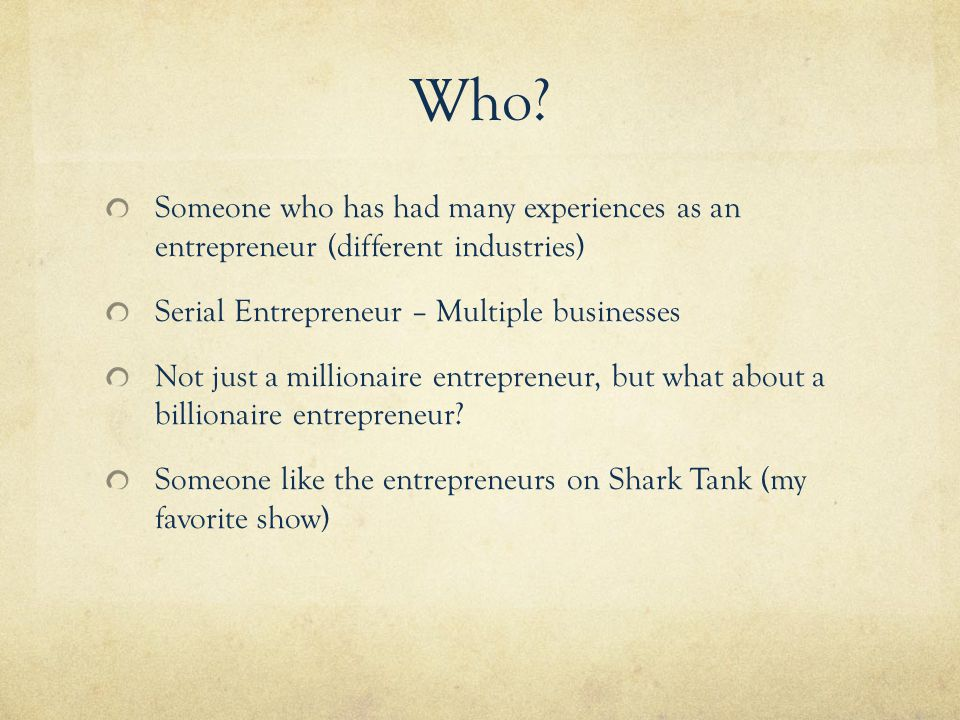 Who? Someone who has had many experiences as an entrepreneur (different industries) Serial Entrepreneur – Multiple businesses Not just a millionaire e