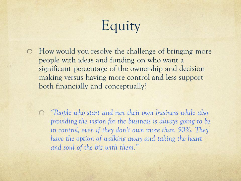 Equity How would you resolve the challenge of bringing more people with ideas and funding on who want a significant percentage of the ownership and decision making versus having more control and less support both financially and conceptually.