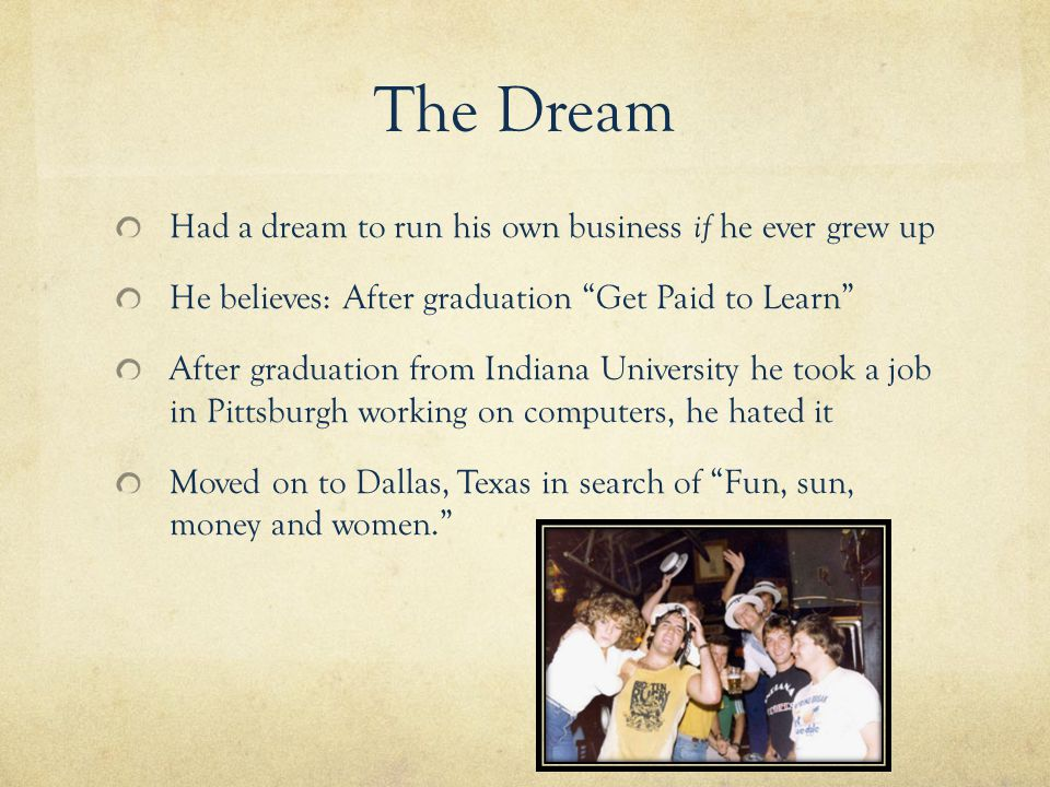 The Dream Had a dream to run his own business if he ever grew up He believes: After graduation Get Paid to Learn After graduation from Indiana University he took a job in Pittsburgh working on computers, he hated it Moved on to Dallas, Texas in search of Fun, sun, money and women.