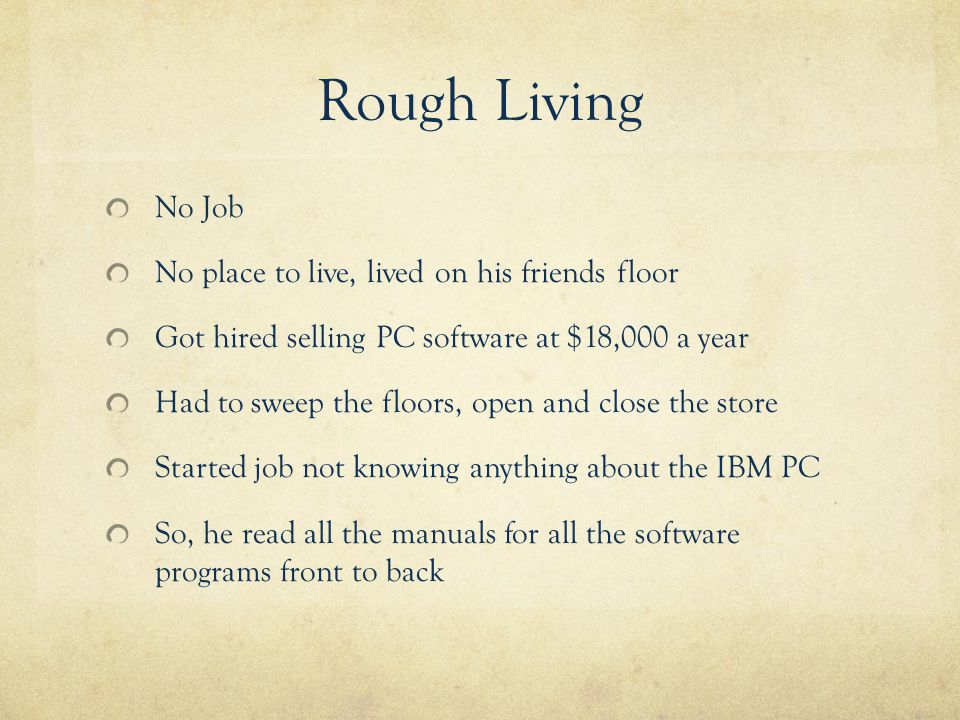 Rough Living No Job No place to live, lived on his friends floor Got hired selling PC software at $18,000 a year Had to sweep the floors, open and close the store Started job not knowing anything about the IBM PC So, he read all the manuals for all the software programs front to back