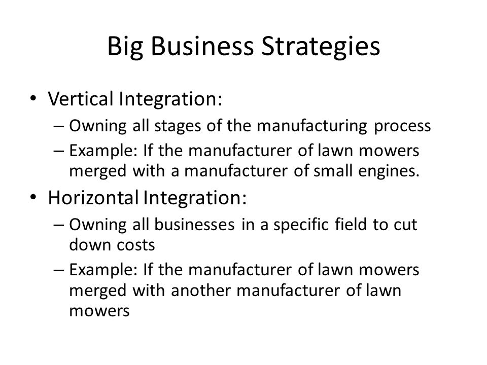 Big Business Strategies Vertical Integration: – Owning all stages of the manufacturing process – Example: If the manufacturer of lawn mowers merged with a manufacturer of small engines.