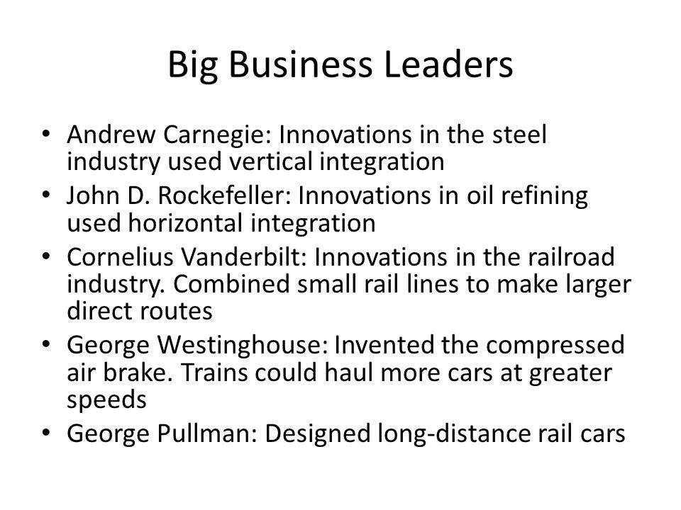 Big Business Leaders Andrew Carnegie: Innovations in the steel industry used vertical integration John D.