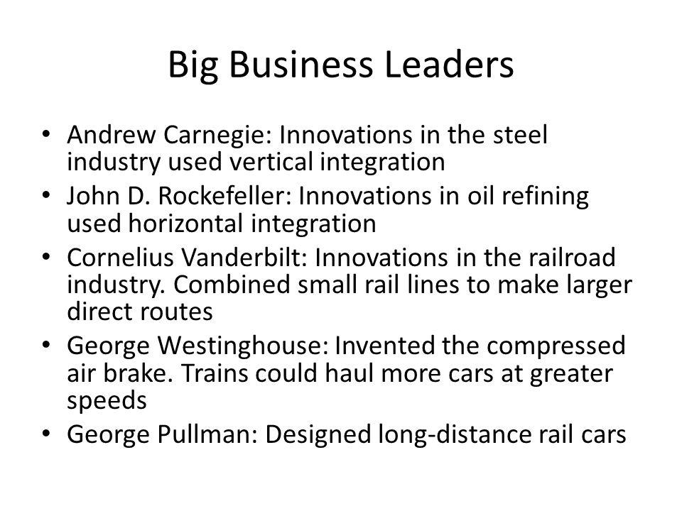 Big Business Leaders Andrew Carnegie: Innovations in the steel industry used vertical integration John D. Rockefeller: Innovations in oil refining use