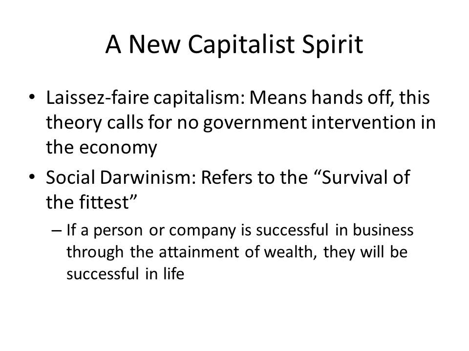 A New Capitalist Spirit Laissez-faire capitalism: Means hands off, this theory calls for no government intervention in the economy Social Darwinism: Refers to the Survival of the fittest – If a person or company is successful in business through the attainment of wealth, they will be successful in life