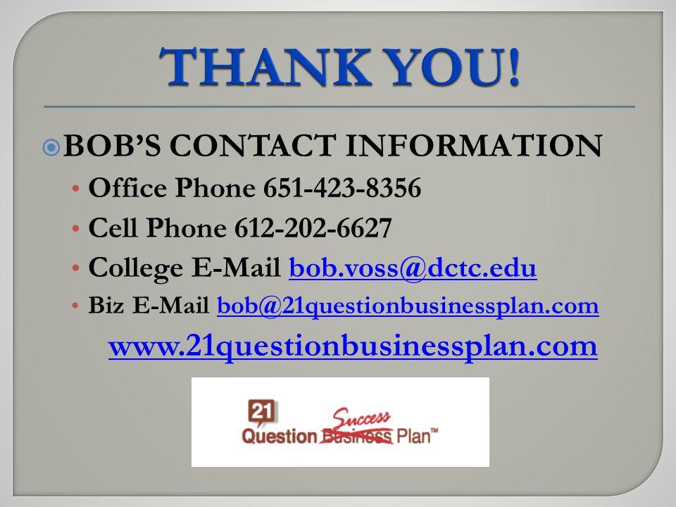  BOB'S CONTACT INFORMATION Office Phone 651-423-8356 Cell Phone 612-202-6627 College E-Mail bob.voss@dctc.edubob.voss@dctc.edu Biz E-Mail bob@21questionbusinessplan.combob@21questionbusinessplan.com www.21questionbusinessplan.com