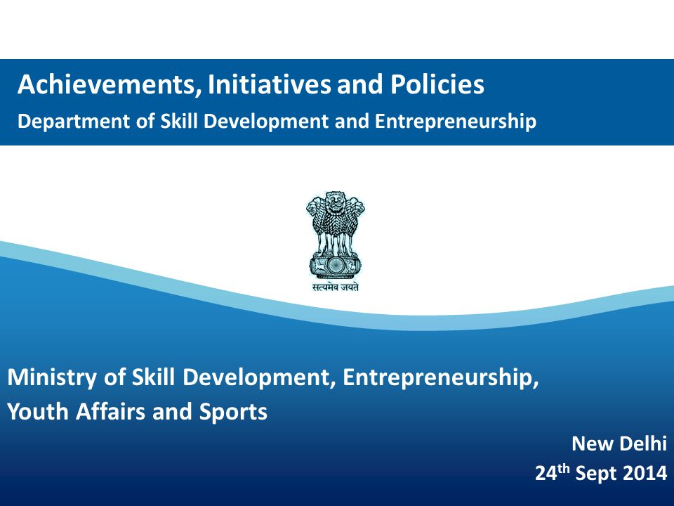 Achievements, Initiatives and Policies Department of Skill Development and Entrepreneurship Ministry of Skill Development, Entrepreneurship, Youth Affairs and Sports New Delhi 24 th Sept 2014
