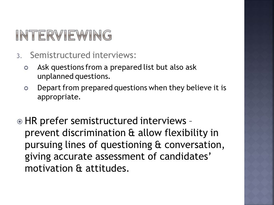 3. Semistructured interviews: Ask questions from a prepared list but also ask unplanned questions.